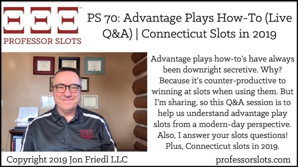Advantage plays how-to's have always been downright secretive. Why? Because it's counter-productive to winning at slots when using them. But I'm sharing, so this Q&A session is to help us understand advantage play slots from a modern-day perspective. Also, I answer your slots questions! Plus, Connecticut slots in 2019.