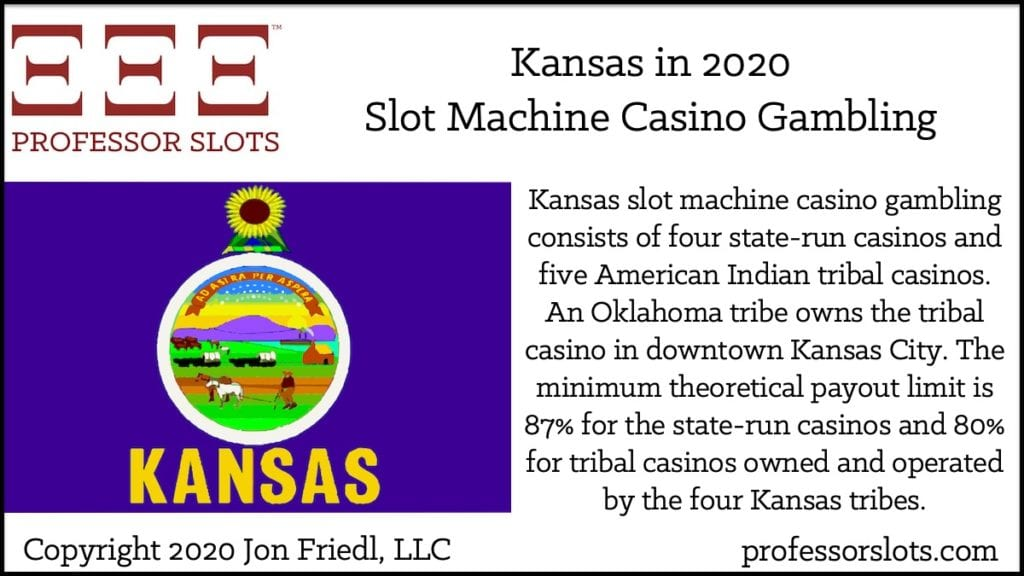 Kansas slot machine casino gambling consists of four state-run casinos and five American Indian tribal casinos. An Oklahoma tribe owns the tribal casino in downtown Kansas City. The minimum theoretical payout limit is 87% for the state-run casinos and 80% for tribal casinos owned and operated by the four Kansas tribes.