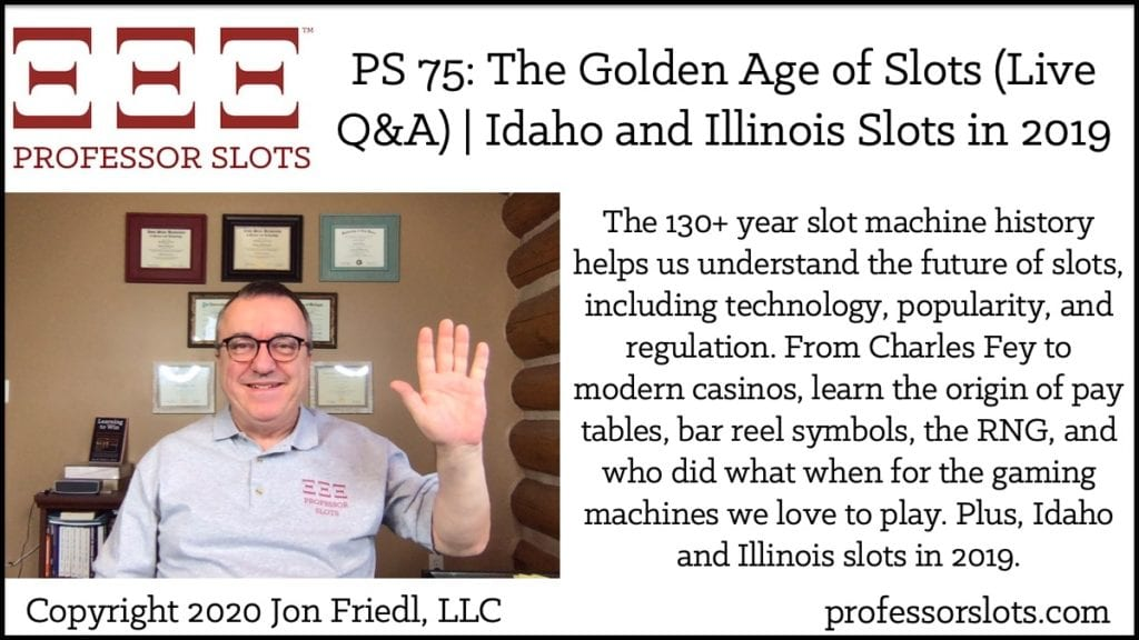 The 130+ year slot machine history helps us understand the future of slots, including technology, popularity, and regulation. From Charles Fey to modern casinos, learn the origin of pay tables, bar reel symbols, the RNG, and who did what when for the gaming machines we love to play. Plus, Idaho and Illinois slots in 2019.
