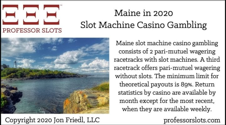 Maine slot machine casino gambling consists of 2 pari-mutuel wagering racetracks with slot machines. A third racetrack offers pari-mutuel wagering without slots. The minimum limit for theoretical payouts is 89%. Return statistics by casino are available by month except for the most recent, when they are available weekly.