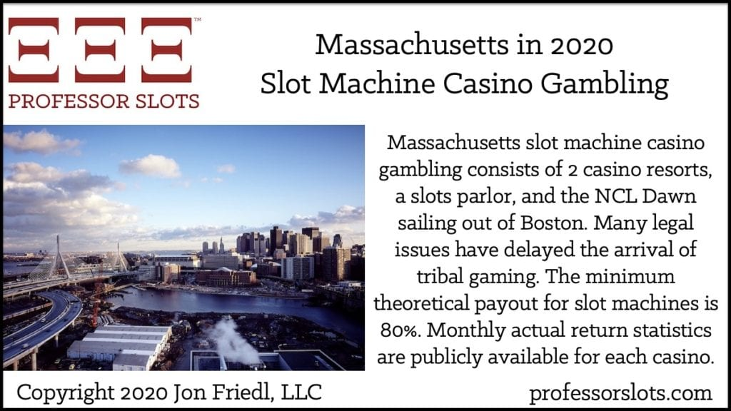 Massachusetts slot machine casino gambling consists of 2 casino resorts, a slots parlor, and the NCL Dawn sailing out of Boston. Many legal issues have delayed the arrival of tribal gaming. The minimum theoretical payout for slot machines is 80%. Monthly actual return statistics are publicly available for each casino.
