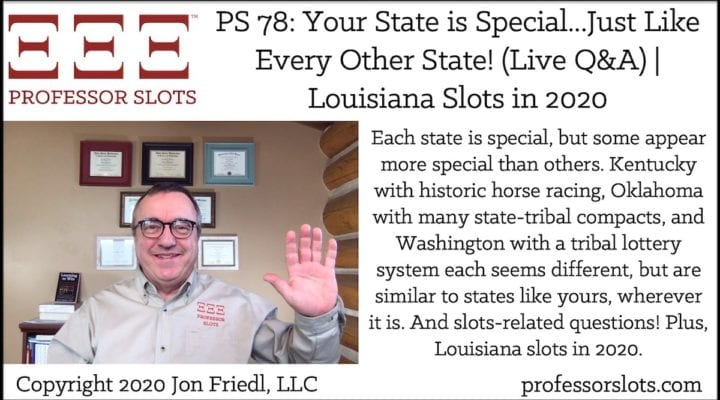Each state is special, but some appear more special than others. Kentucky with historic horse racing, Oklahoma with many state-tribal compacts, and Washington with a tribal lottery system each seems different, but are similar to states like yours, wherever it is. And slots-related questions! Plus, Louisiana slots in 2020.