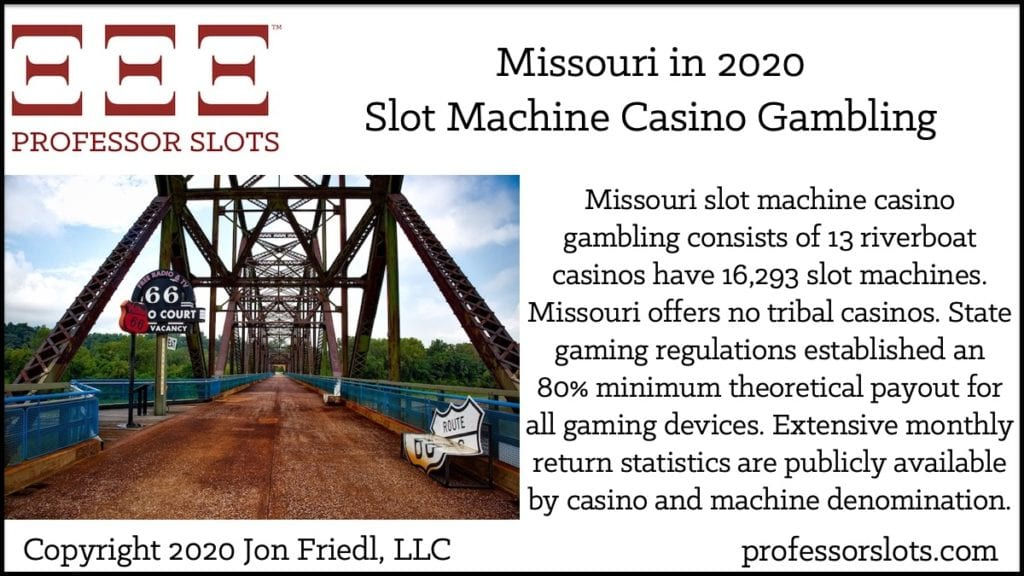 Missouri slot machine casino gambling consists of 13 riverboat casinos have 16,293 slot machines. Missouri offers no tribal casinos. State gaming regulations established an 80% minimum theoretical payout for all gaming devices. Extensive monthly return statistics are publicly available by casino and machine denomination.