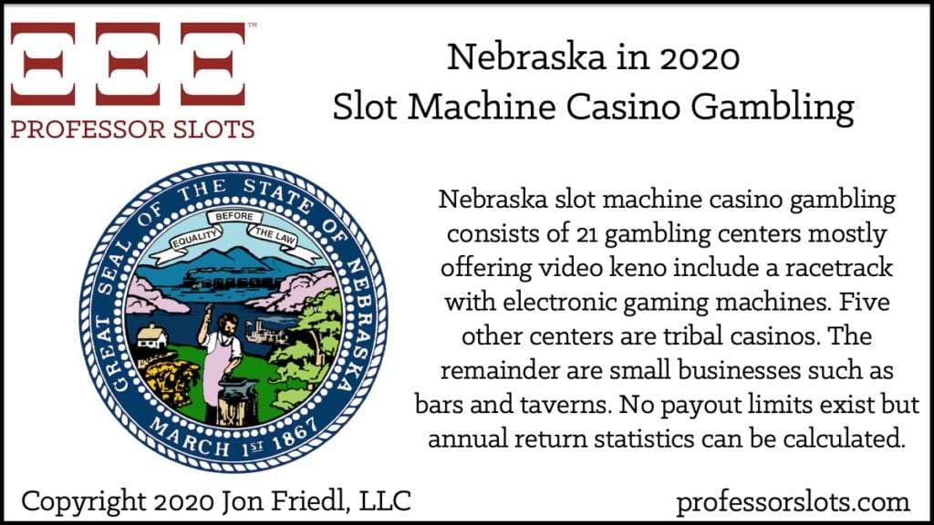 Nebraska slot machine casino gambling consists of 21 gambling centers mostly offering video keno include a racetrack with electronic gaming machines. Five other centers are tribal casinos. The remainder are small businesses such as bars and taverns. No payout limits exist but annual return statistics can be calculated.