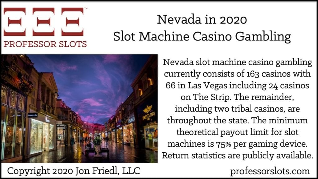 Nevada slot machine casino gambling currently consists of 163 casinos with 66 in Las Vegas including 24 casinos on The Strip. The remainder, including two tribal casinos, are throughout the state. The minimum theoretical payout limit for slot machines is 75% per gaming device. Return statistics are publicly available.