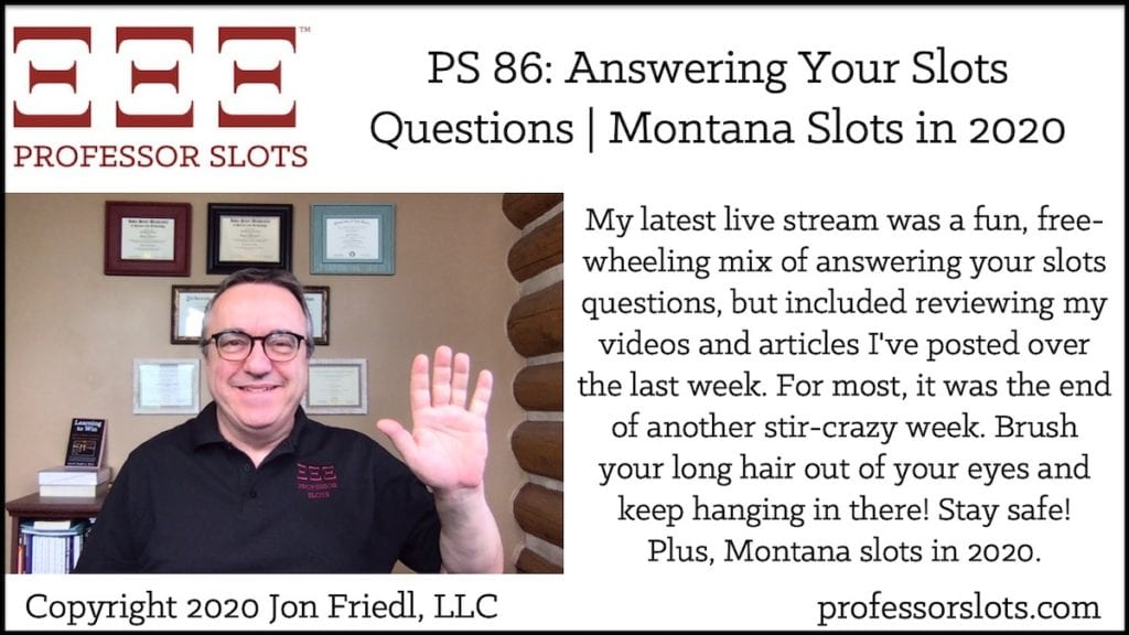 My latest live stream was a fun, free-wheeling mix of answering your slots questions, but included reviewing my videos and articles I've posted over the last week. For most, it was the end of another stir-crazy week. Brush your long hair out of your eyes and keep hanging in there! Stay safe! Plus, Montana slots in 2020.