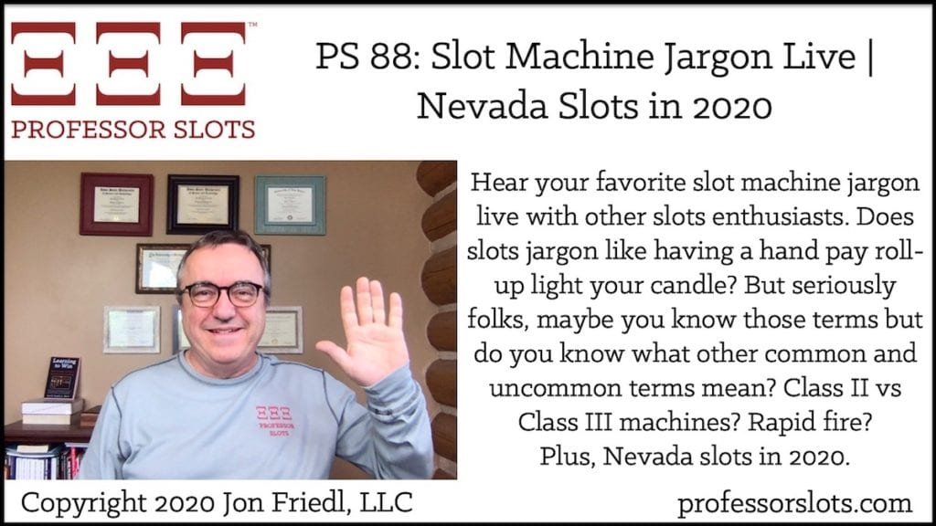 Hear your favorite slot machine jargon live with other slots enthusiasts. Does slots jargon like having a hand pay roll-up light your candle? But seriously folks, maybe you know those terms but do you know what other common and uncommon terms mean? Class II vs Class III machines? Rapid fire? Plus, Nevada slots in 2020.