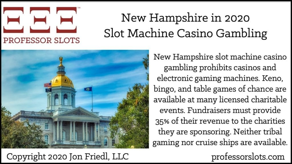 New Hampshire slot machine casino gambling prohibits casinos and electronic gaming machines. Keno, bingo, and table games of chance are available at many licensed charitable events. Fundraisers must provide 35% of their revenue to the charities they are sponsoring. Neither tribal gaming nor cruise ships are available.