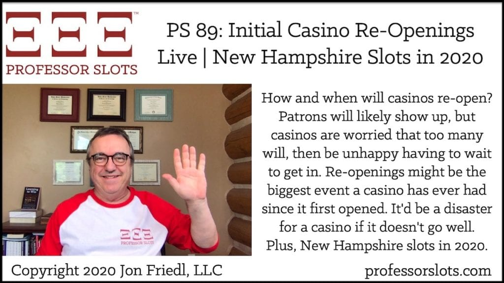 How and when will casinos re-open? Patrons will likely show up, but casinos are worried that too many will, then be unhappy having to wait to get in. Re-openings might be the biggest event a casino has ever had since it first opened. It'd be a disaster for a casino if it doesn't go well. Plus, New Hampshire slots in 2020.