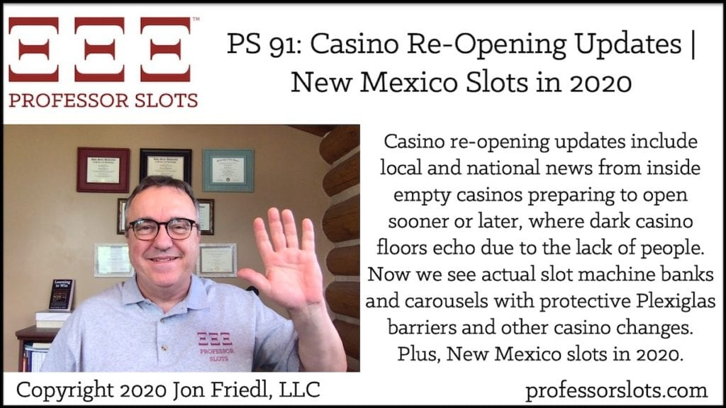 Casino re-opening updates include local and national news from inside empty casinos preparing to open sooner or later, where dark casino floors echo due to the lack of people. Now we see actual slot machine banks and carousels with protective Plexiglas barriers and other casino changes. Plus, New Mexico slots in 2020.