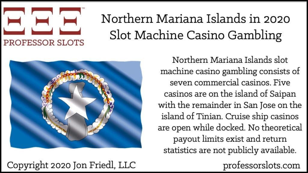 Northern Mariana Islands slot machine casino gambling consists of seven commercial casinos. Five casinos are on the island of Saipan with the remainder in San Jose on the island of Tinian. Cruise ship casinos are open while docked. No theoretical payout limits exist and return statistics are not publicly available.