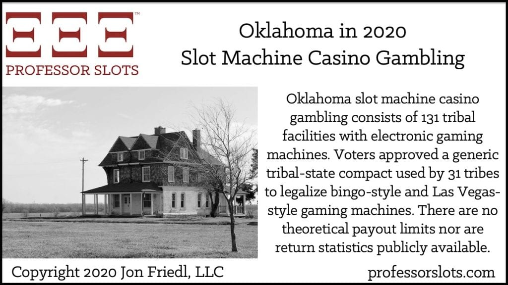 Oklahoma slot machine casino gambling consists of 131 tribal facilities with electronic gaming machines. Voters approved a generic tribal-state compact used by 31 tribes to legalize bingo-style and Las Vegas-style gaming machines. There are no theoretical payout limits nor are return statistics publicly available.