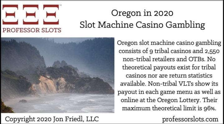 Oregon slot machine casino gambling consists of 9 tribal casinos and 2,550 non-tribal retailers and OTBs. No theoretical payouts exist for tribal casinos nor are return statistics available. Non-tribal VLTs show its payout in each game menu as well as online at the Oregon Lottery. Their maximum theoretical limit is 96%.