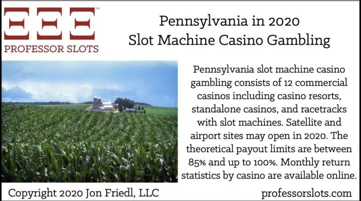 Pennsylvania slot machine casino gambling consists of 12 commercial casinos including casino resorts, standalone casinos, and racetracks with slot machines. Satellite and airport sites may open in 2020. The theoretical payout limits are between 85% and up to 100%. Monthly return statistics by casino are available online.