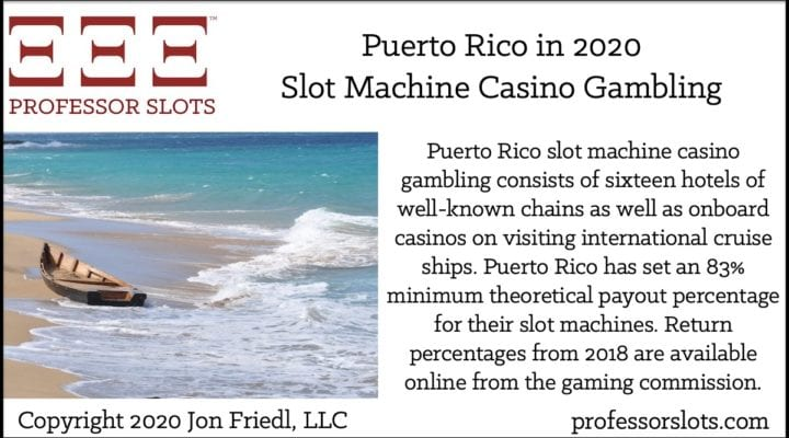 Puerto Rico slot machine casino gambling consists of sixteen hotels of well-known chains as well as onboard casinos on visiting international cruise ships. Puerto Rico has set an 83% minimum theoretical payout percentage for their slot machines. Return percentages from 2018 are available online from the gaming commission.
