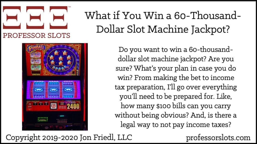 Do you want to win a 60-thousand-dollar slot machine jackpot? Are you sure? What's your plan in case you do win? From making the bet to income tax preparation, I'll go over everything you'll need to be prepared for. Like, how many $100 bills can you carry without being obvious? And, is there a legal way to not pay income taxes?