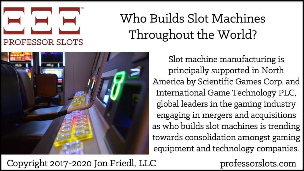 Slot machine manufacturing is principally supported in North America by Scientific Games Corp. and International Game Technology PLC, global leaders in the gaming industry engaging in mergers and acquisitions as who builds slot machines is trending towards consolidation amongst gaming equipment and technology companies.