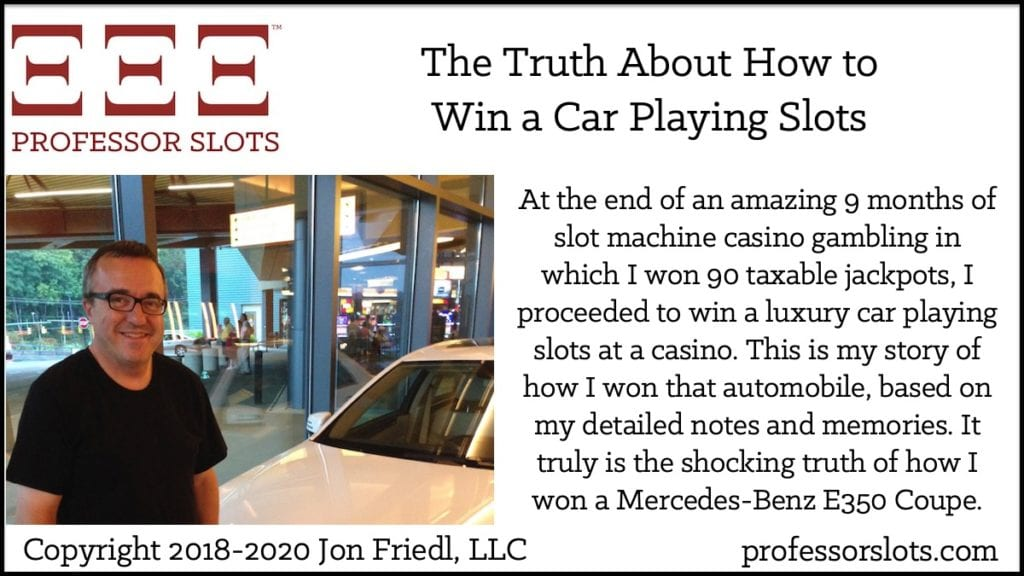 At the end of an amazing 9 months of slot machine casino gambling in which I won 90 taxable jackpots, I proceeded to win a luxury car playing slots at a casino. This is my story of how I won that automobile, based on my detailed notes and memories. It truly is the shocking truth of how I won a Mercedes-Benz E350 Coupe.