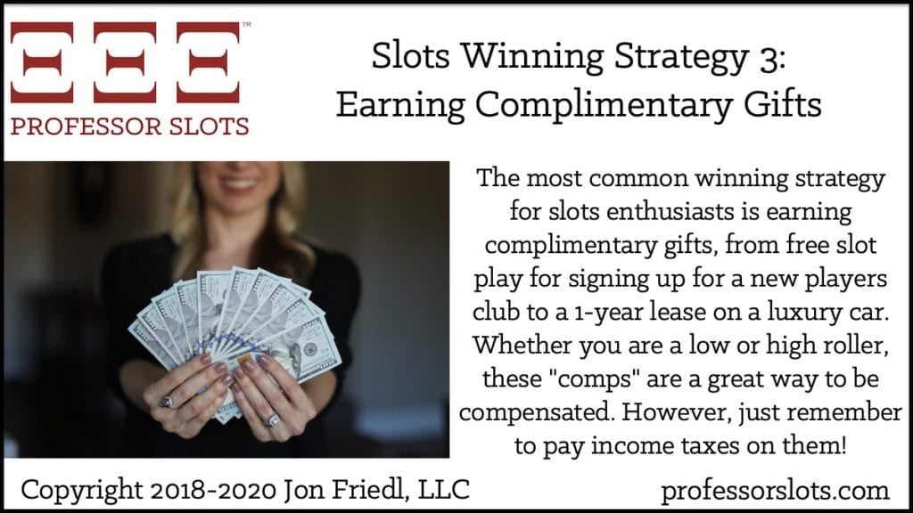 "The most common winning strategy for slots enthusiasts is earning complimentary gifts, from free slot play for signing up for a new players club to a 1-year lease on a luxury car. Whether you are a low or high roller, these ""comps"" are a great way to be compensated. However, just remember to pay income taxes on them!"