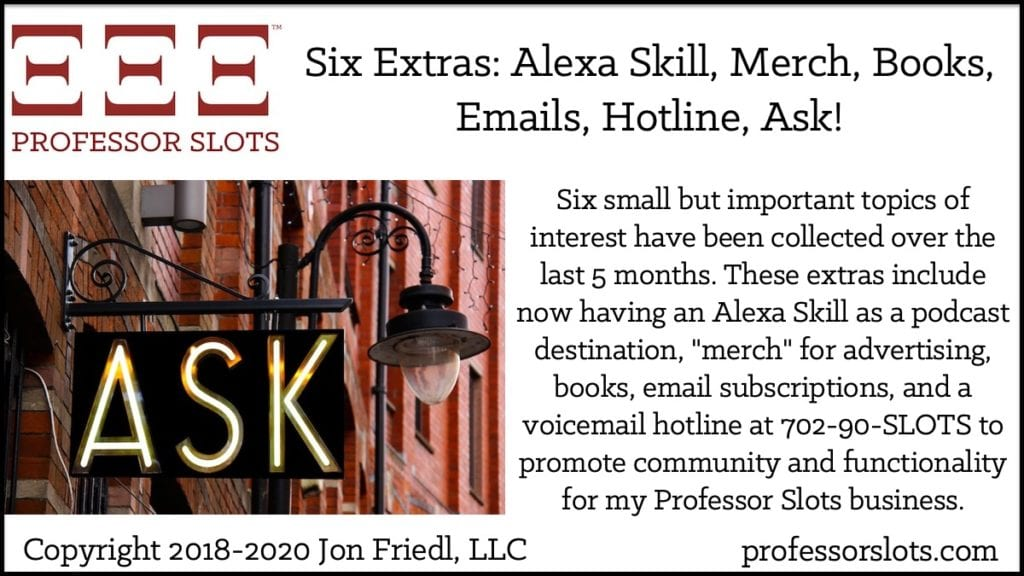 "Six small but important topics of interest have been collected over the last 5 months. These extras include now having an Alexa Skill as a podcast destination, ""merch"" for advertising, books, email subscriptions, and a voicemail hotline at 702-90-SLOTS to promote community and functionality for my Professor Slots business."