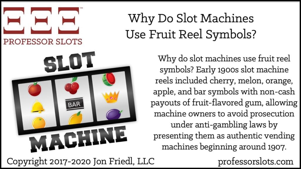 Why do slot machines use fruit reel symbols? Early 1900s slot machine reels included cherry, melon, orange, apple, and bar symbols with non-cash payouts of fruit-flavored gum, allowing machine owners to avoid prosecution under anti-gambling laws by presenting them as authentic vending machines beginning around 1907.