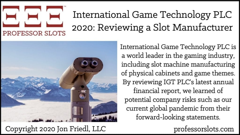 International Game Technology PLC is a world leader in the gaming industry, including slot machine manufacturing of physical cabinets and game themes. By reviewing IGT PLC's latest annual financial report, we learned of potential company risks such as our current global pandemic from their forward-looking statements.