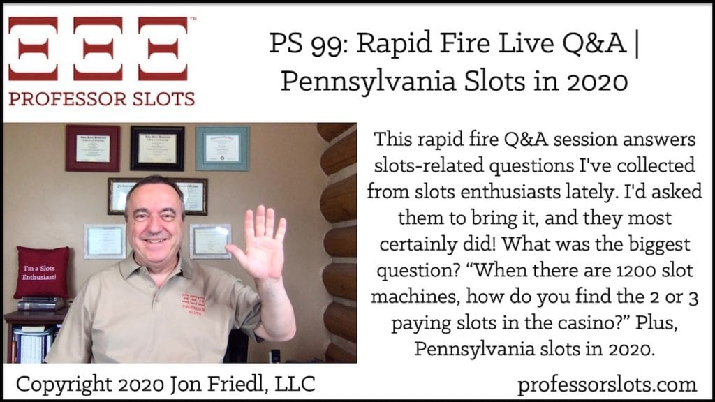 "This rapid fire Q&A session answers slots-related questions I've collected from slots enthusiasts lately. I'd asked them to bring it, and they most certainly did! What was the biggest question? ""When there are 1200 slot machines, how do you find the 2 or 3 paying slots in the casino?"" Plus, Pennsylvania slots in 2020."