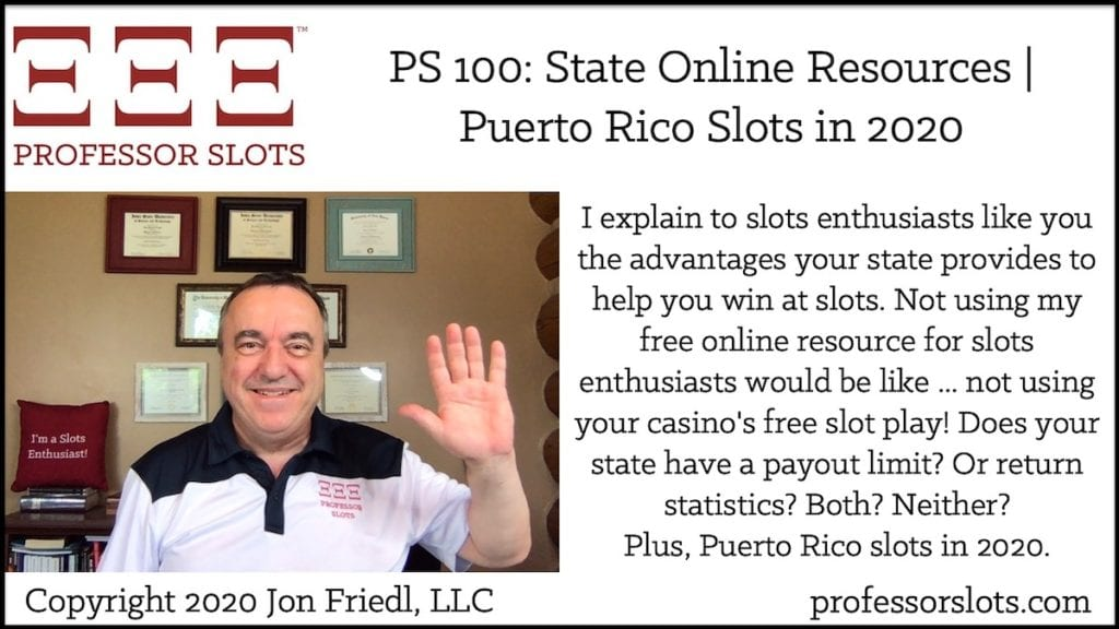 I explain to slots enthusiasts like you the advantages your state provides to help you win at slots. Not using my free online resource for slots enthusiasts would be like ... not using your casino's free slot play! Does your state have a payout limit? Or return statistics? Both? Neither? Plus, Puerto Rico slots in 2020.