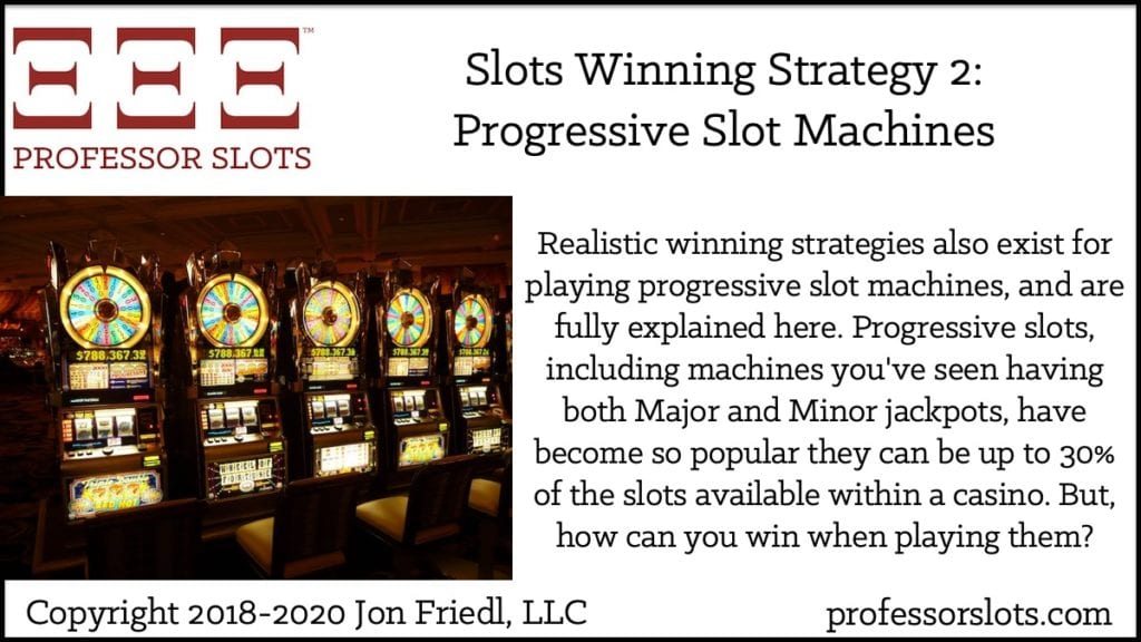 Realistic winning strategies also exist for playing progressive slot machines, and are fully explained here. Progressive slots, including machines you've seen having both Major and Minor jackpots, have become so popular they can be up to 30% of the slots available within a casino. But, how can you win when playing them?