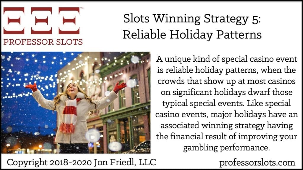 A unique kind of special casino event is reliable holiday patterns, when the crowds that show up at most casinos on significant holidays dwarf those typical special events. Like special casino events, major holidays have an associated winning strategy having the financial result of improving your gambling performance.