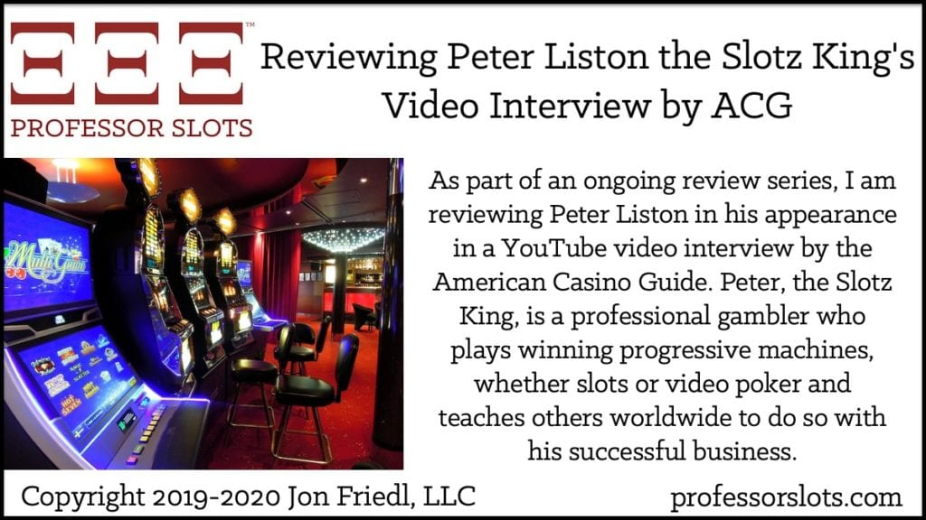 As part of an ongoing review series, I am reviewing Peter Liston in his appearance in a YouTube video interview by the American Casino Guide. Peter, the Slotz King, is a professional gambler who plays winning progressive machines, whether slots or video poker and teaches others worldwide to do so with his successful business.