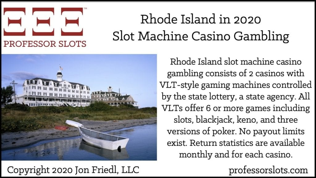 Rhode Island slot machine casino gambling consists of 2 casinos with VLT-style gaming machines controlled by the state lottery, a state agency. All VLTs offer 6 or more games including slots, blackjack, keno, and three versions of poker. No payout limits exist. Return statistics are available monthly and for each casino.
