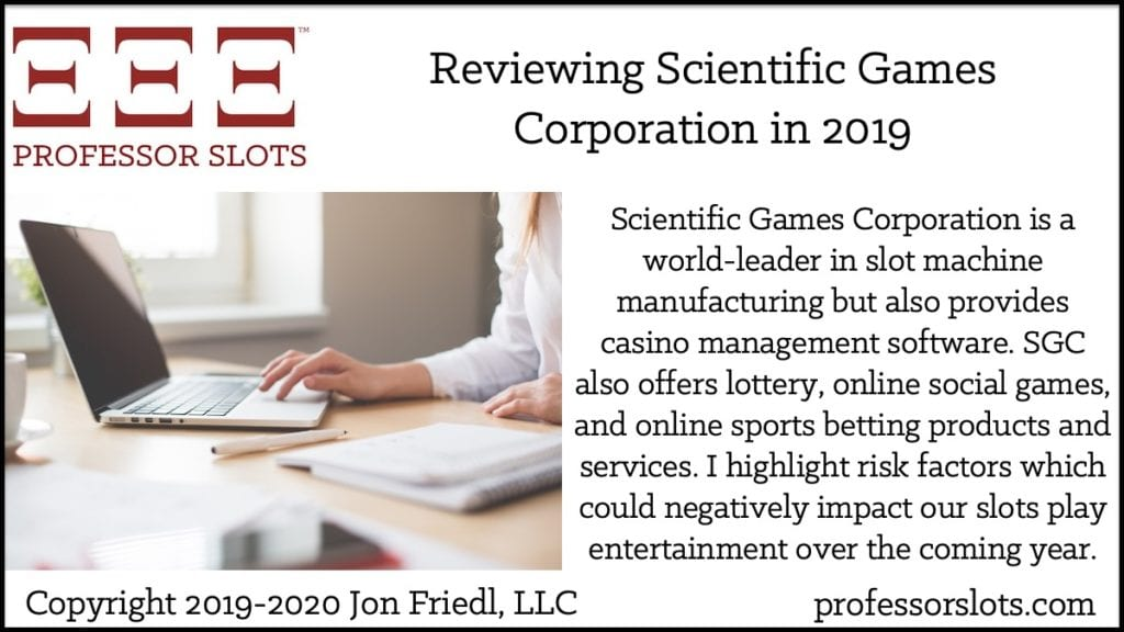 Scientific Games Corporation is a world-leader in slot machine manufacturing but also provides casino management software. SGC also offers lottery, online social games, and online sports betting products and services. I highlight risk factors which could negatively impact our slots play entertainment over the coming year.