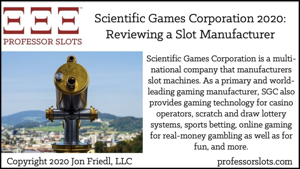 Scientific Games Corporation is a multi-national company that manufacturers slot machines. As a primary and world-leading gaming manufacturer, SGC also provides gaming technology for casino operators, scratch and draw lottery systems, sports betting, online gaming for real-money gambling as well as for fun, and more.