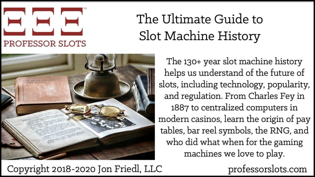 The 130+ year slot machine history helps us understand of the future of slots, including technology, popularity, and regulation. From Charles Fey in 1887 to centralized computers in modern casinos, learn the origin of pay tables, bar reel symbols, the RNG, and who did what when for the gaming machines we love to play.