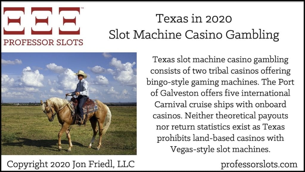 Texas slot machine casino gambling consists of two tribal casinos offering bingo-style gaming machines. The Port of Galveston offers five international Carnival cruise ships with onboard casinos. Neither theoretical payouts nor return statistics exist as Texas prohibits land-based casinos with Vegas-style slot machines.