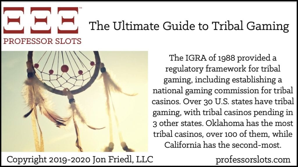 The IGRA of 1988 provided a regulatory framework for tribal gaming, including establishing a national gaming commission for tribal casinos. Over 30 U.S. states have tribal gaming, with tribal casinos pending in 3 other states. Oklahoma has the most tribal casinos, over 100 of them, while California has the second-most.