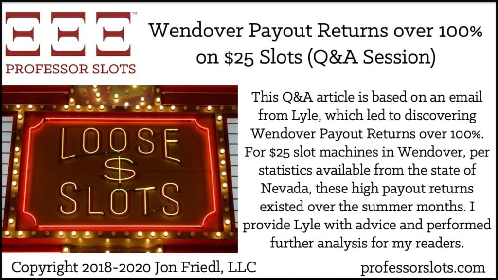 This Q&A article is based on an email from Lyle, which led to discovering Wendover Payout Returns over 100%. For $25 slot machines in Wendover, per statistics available from the state of Nevada, these high payout returns existed over the summer months. I provide Lyle with advice and performed further analysis for my readers.