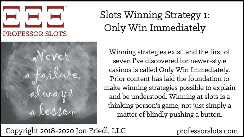 Winning strategies exist, and the first of seven I've discovered for newer-style casinos is called Only Win Immediately. Prior content has laid the foundation to make winning strategies possible to explain and be understood. Winning at slots is a thinking person's game, not just simply a matter of blindly pushing a button.