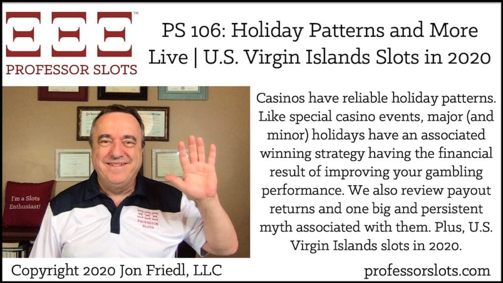 Casinos have reliable holiday patterns. Like special casino events, major (and minor) holidays have an associated winning strategy having the financial result of improving your gambling performance. We also review payout returns and one big and persistent myth associated with them. Plus, U.S. Virgin Islands slots in 2020.