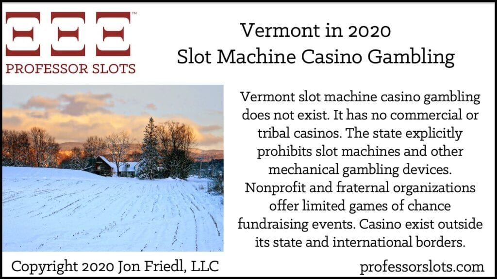 Vermont slot machine casino gambling does not exist. It has no commercial or tribal casinos. The state explicitly prohibits slot machines and other mechanical gambling devices. Nonprofit and fraternal organizations offer limited games of chance fundraising events. Casino exist outside its state and international borders.