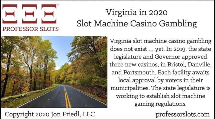 Virginia slot machine casino gambling does not exist … yet. In 2019, the state legislature and Governor approved three new casinos, in Bristol, Danville, and Portsmouth. Each facility awaits local approval by voters in their municipalities. The state legislature is working to establish slot machine gaming regulations.