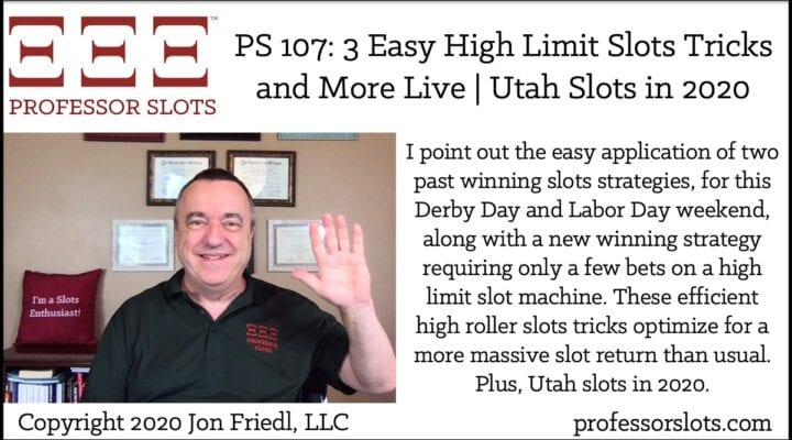 I point out the easy application of two past winning slots strategies, for this Derby Day and Labor Day weekend, along with a new winning strategy requiring only a few bets on a high limit slot machine. These efficient high roller slots tricks optimize for a more massive slot return than usual. Plus, Utah slots in 2020.