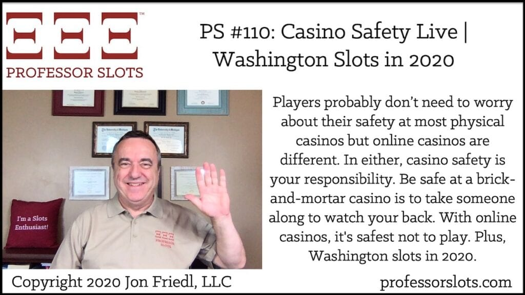 Players probably don't need to worry about their safety at most physical casinos but online casinos are different. In either, casino safety is your responsibility. Be safe at a brick-and-mortar casino is to take someone along to watch your back. With online casinos, it's safest not to play. Plus, Washington slots in 2020.