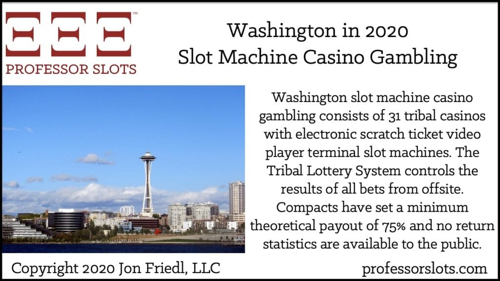 Washington slot machine casino gambling consists of 31 tribal casinos with electronic scratch ticket video player terminal slot machines. The Tribal Lottery System controls the results of all bets from offsite. Compacts have set a minimum theoretical payout of 75% and no return statistics are available to the public.