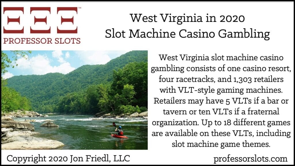 West Virginia slot machine casino gambling consists of one casino resort, four racetracks, and 1,303 retailers with VLT-style gaming machines. Retailers may have 5 VLTs if a bar or tavern or ten VLTs if a fraternal organization. Up to 18 different games are available on these VLTs, including slot machine game themes.