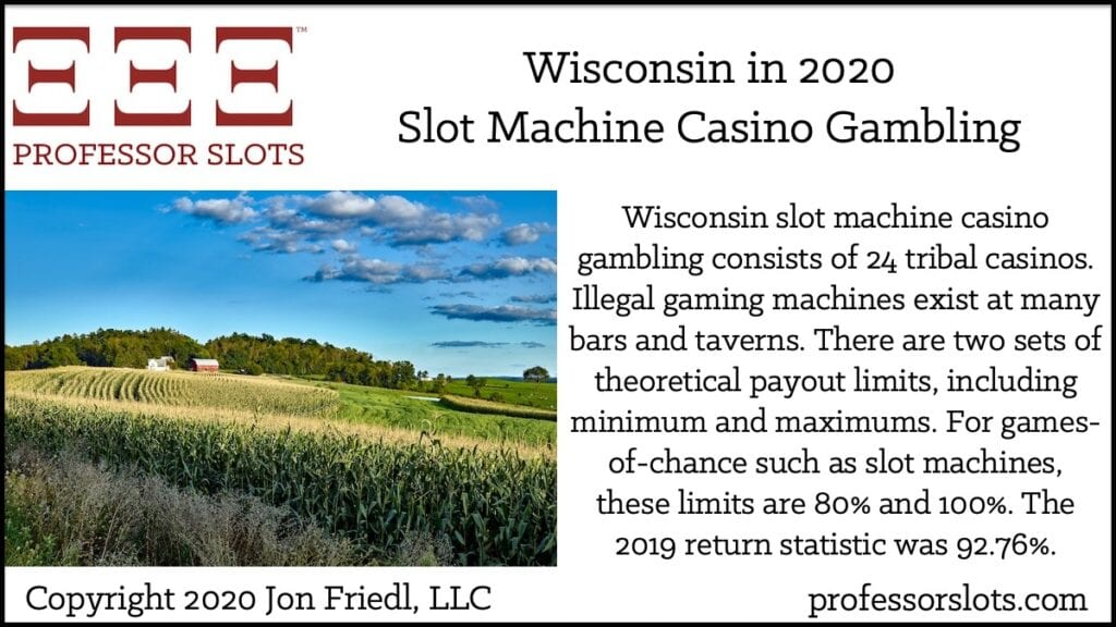 Wisconsin slot machine casino gambling consists of 24 tribal casinos. Illegal gaming machines exist at many bars and taverns. There are two sets of theoretical payout limits, including minimum and maximums. For games-of-chance such as slot machines, these limits are 80% and 100%. The 2019 return statistic was 92.76%.