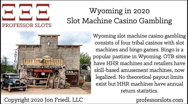 Wyoming slot machine casino gambling consists of four tribal casinos with slot machines and bingo games. Bingo is a popular pastime in Wyoming. OTB sites have HHR machines and retailers have skill-based amusement machines, now legalized. No theoretical payout limits exist but HHR machines have annual return statistics.