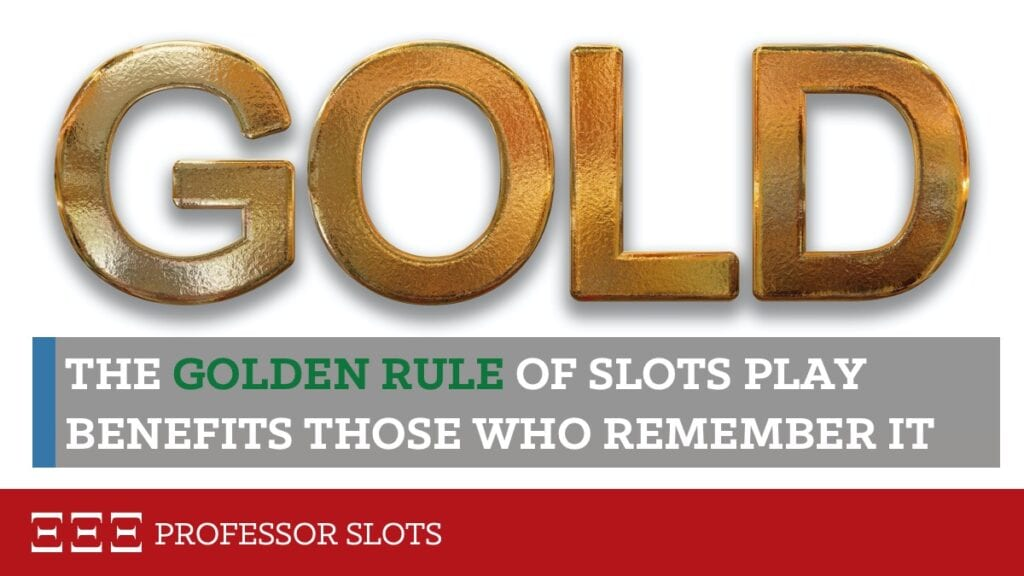 You can't assume you'll always win because, sometimes, you'll lose. And when you lose, you can never afford to enter a state of financial risk. Never forget, even when you are winning money hand over fist, that playing slot machines is gambling. Always try to remember the Golden Rule of slot machine casino gambling.