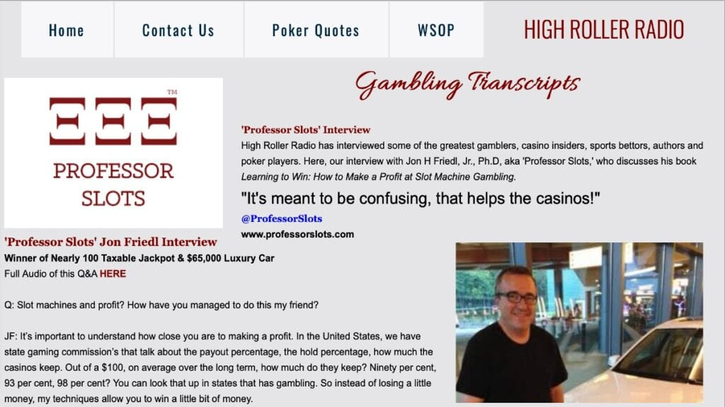 High Roller Radio has interviewed some of the greatest gamblers, casino insiders, sports bettors, authors and poker players. Here, our interview with Jon H Friedl, Jr., Ph.D., aka 'Professor Slots,' who discusses his book Learning to Win: How to Make a Profit at Slot Machine Gambling.